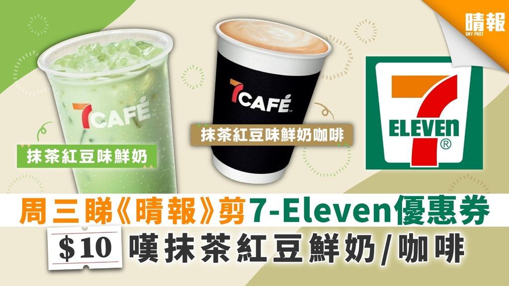 周三睇《晴報》剪7-Eleven優惠券 $10嘆抹茶紅豆鮮奶/咖啡