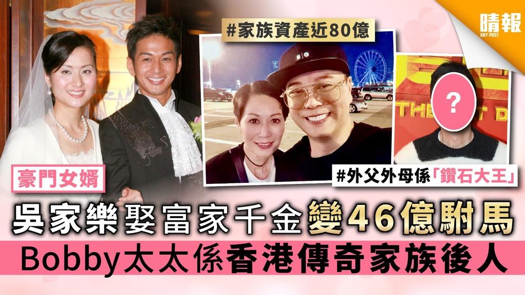 【豪門女婿】吳家樂娶富家千金變46億駙馬 歐陽震華太太係香港傳奇家族後人