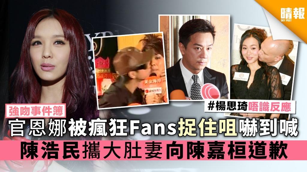【強吻事件簿】官恩娜被瘋狂Fans捉住咀嚇到喊 陳浩民攜大肚妻向陳嘉桓道歉