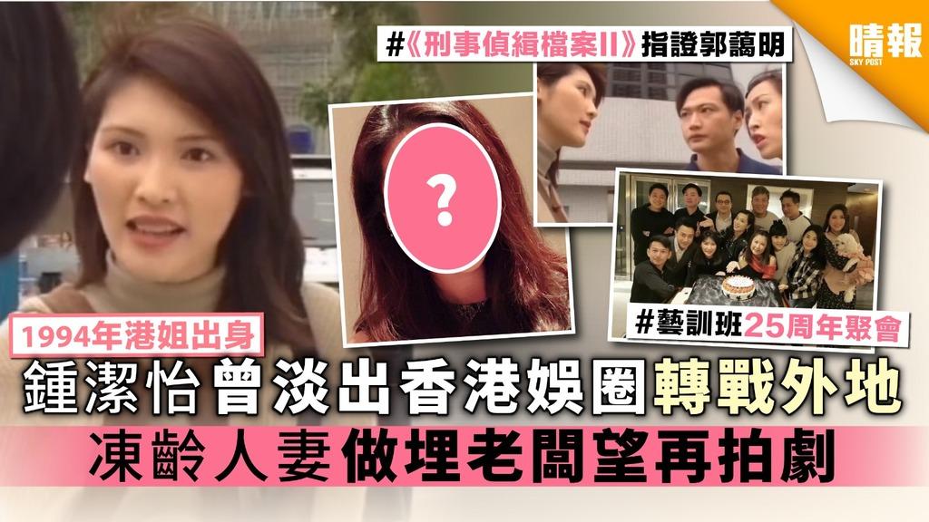 【1994年港姐出身】鍾潔怡曾淡出香港娛圈轉戰外地 凍齡人妻做埋老闆望再拍劇