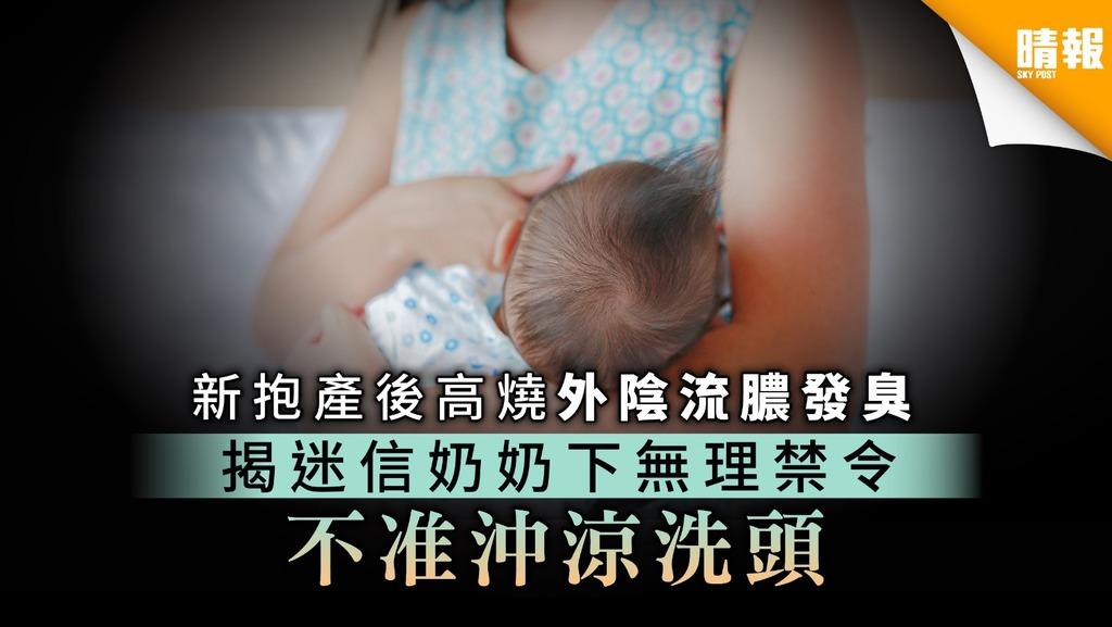【坐月禁忌】新抱產後高燒外陰流膿發臭 揭迷信奶奶下無理禁令 不准沖涼洗頭