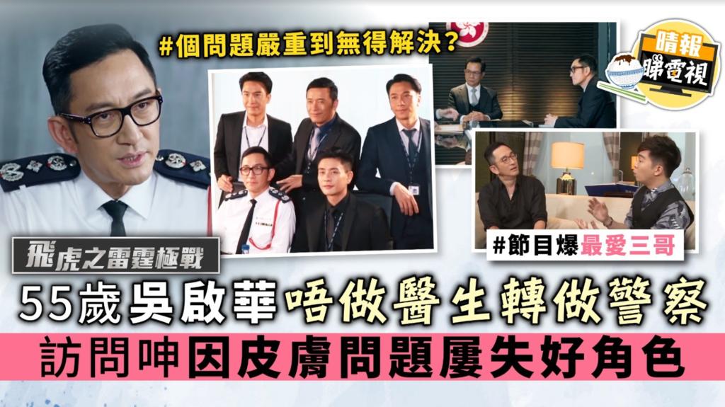 【飛虎之雷霆極戰】55歲吳啟華唔做醫生轉做警察 訪問呻因皮膚問題屢失好角色