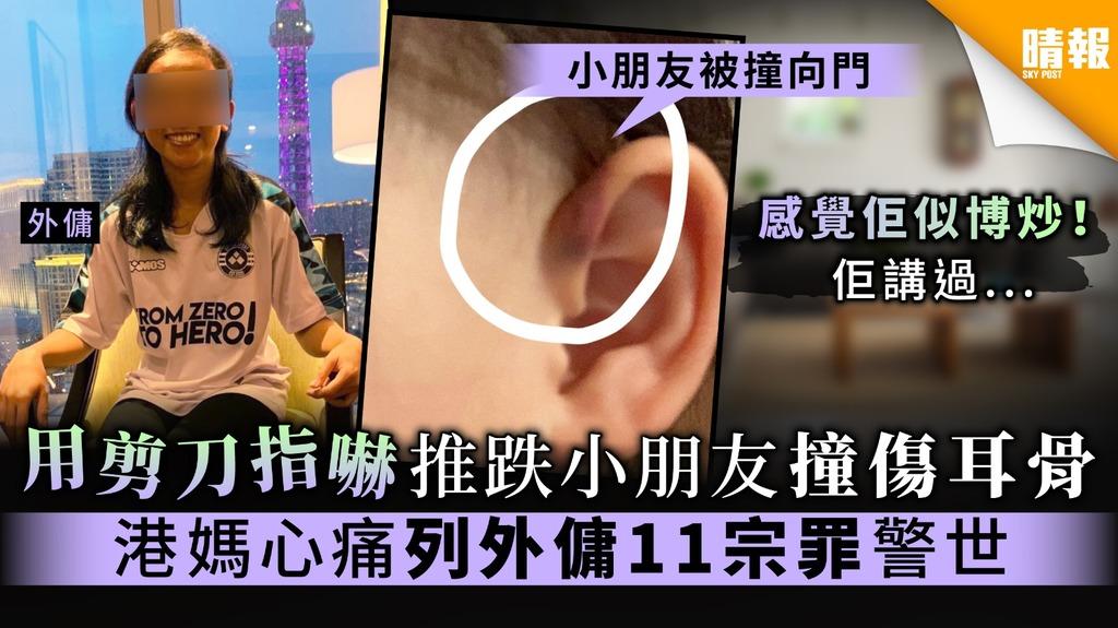【恐怖外傭】用剪刀指嚇推跌小朋友撞傷耳骨 港媽心痛列外傭11宗罪警世