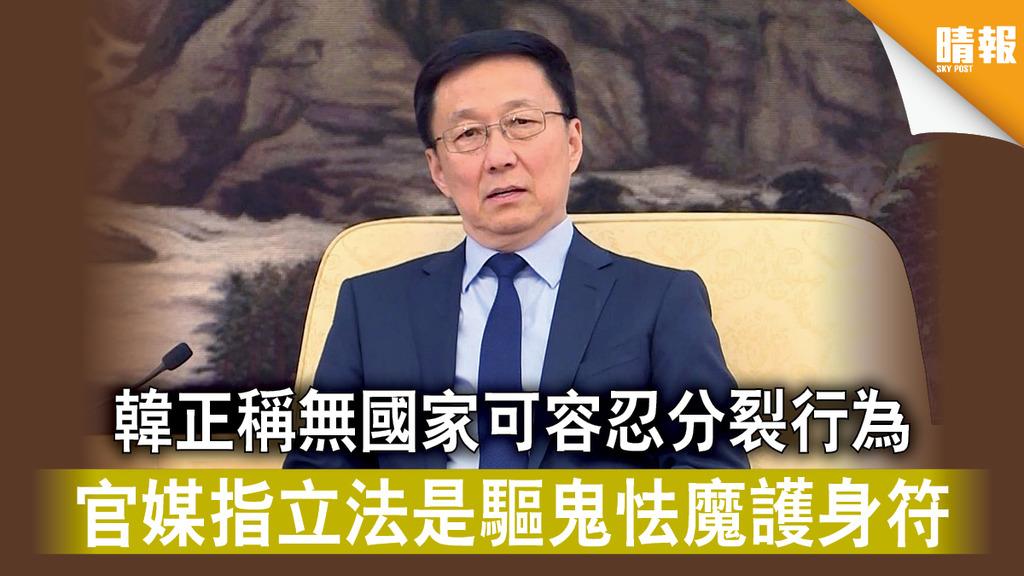 【港版國安法】韓正稱無國家可容忍分裂行為 官媒指立法是驅鬼怯魔護身符