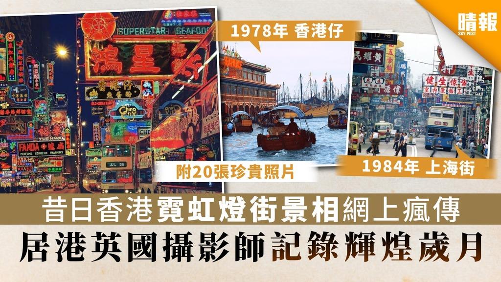 【光輝歲月·圖輯】昔日香港霓虹燈街景照片網上瘋傳 居港英國攝影師記錄輝煌歲月