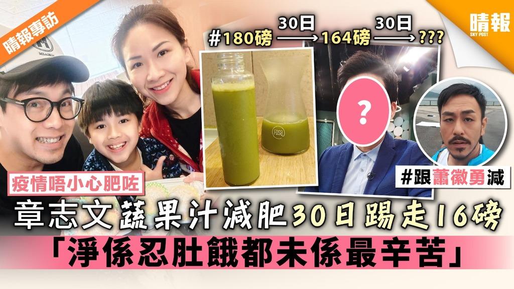 【疫情唔小心肥咗】章志文蔬果汁減肥30日踢走16磅 「淨係忍肚餓都未係最辛苦」