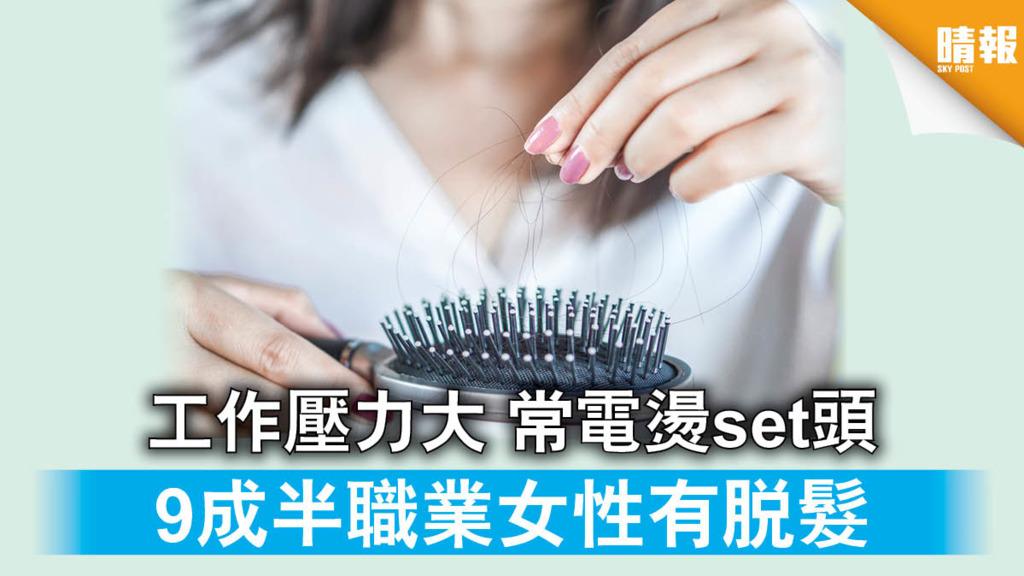 【脫髮】工作壓力大 常電燙set頭 9成半職業女性有脫髮(附預防11招)