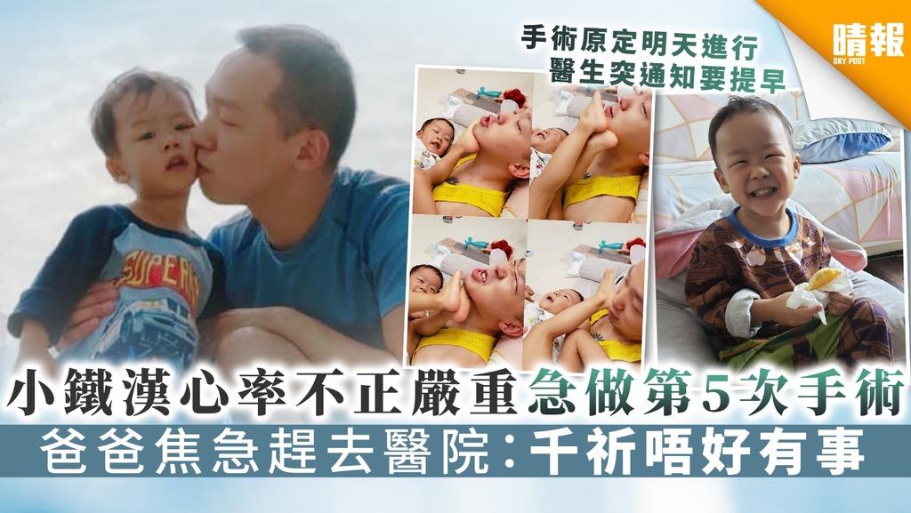 【生命鬥士】小鐵漢心率不正嚴重急做第5次手術 爸爸焦急趕去醫院:千祈唔好有事