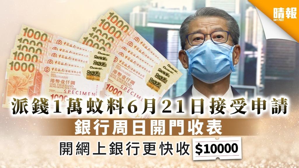 【派錢$10000。消息】派錢1萬蚊料6月21日接受申請 銀行周日開門收表 開網上銀行更快收1萬蚊