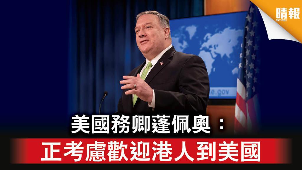 【港區國安法】美國務卿蓬佩奧:正考慮歡迎港人到美國