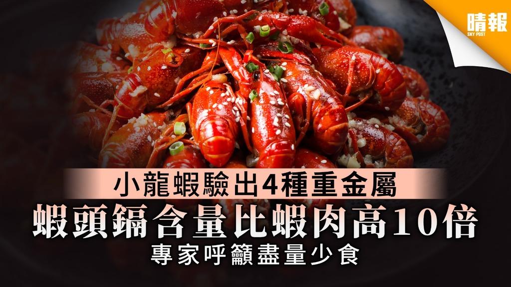 【食物安全】小龍蝦驗出4種有毒重金屬 蝦頭鎘含量比蝦肉高10倍 專家呼籲盡量少食