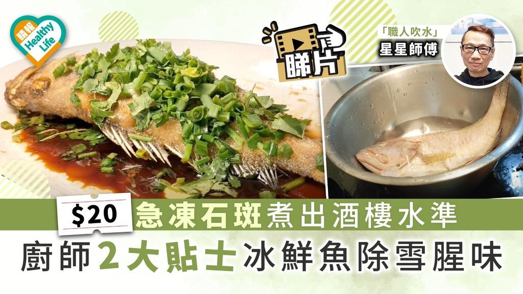 【師傅教路】$20急凍石斑煮出酒樓水準 廚師2大貼士冰鮮魚除雪腥味