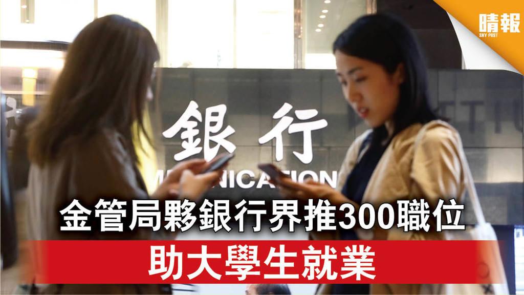 【就業市場】金管局夥銀行界推300職位 助大學生就業(附申請須知)