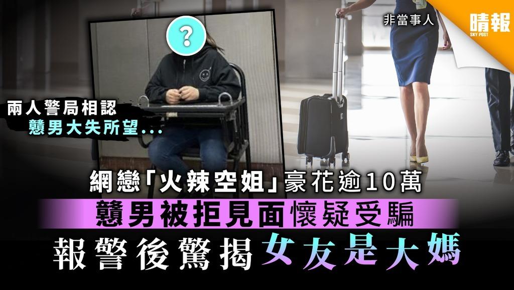【小心照騙】網戀「火辣空姐」豪花逾10萬 戇男被拒見面懷疑受騙 報警後驚揭女友是大媽