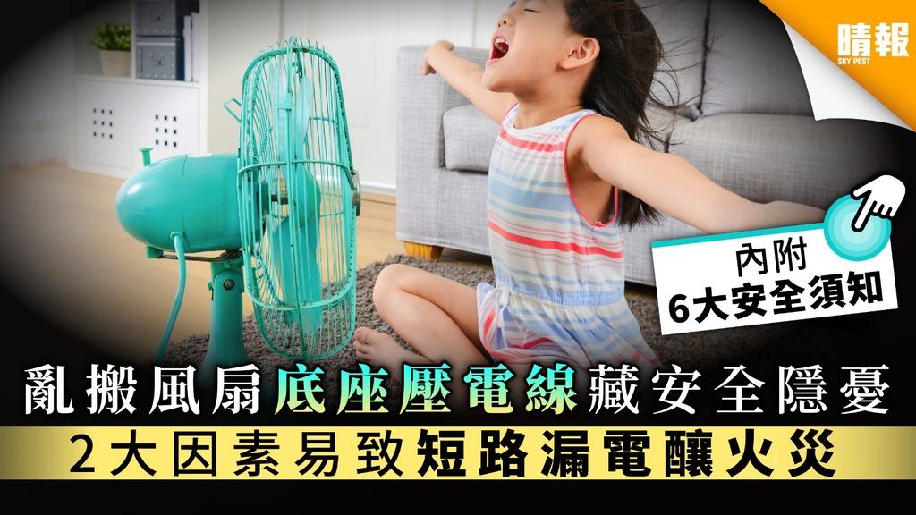 【家居安全】亂搬風扇底座壓電線藏安全隱憂 2大因素易致短路漏電釀火災【附6大安全須知】
