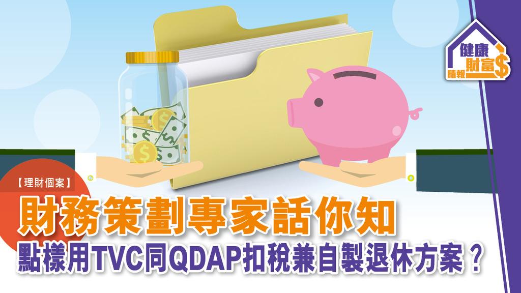 【理財個案分析】財務策劃專家話你知 點樣用TVC同QDAP扣稅兼自製退休方案?