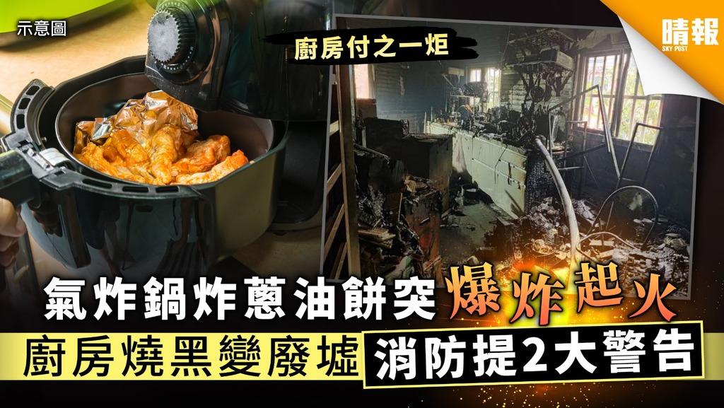【家居意外】氣炸鍋炸蔥油餅突爆炸起火  廚房燒黑變廢墟消防提2大警告