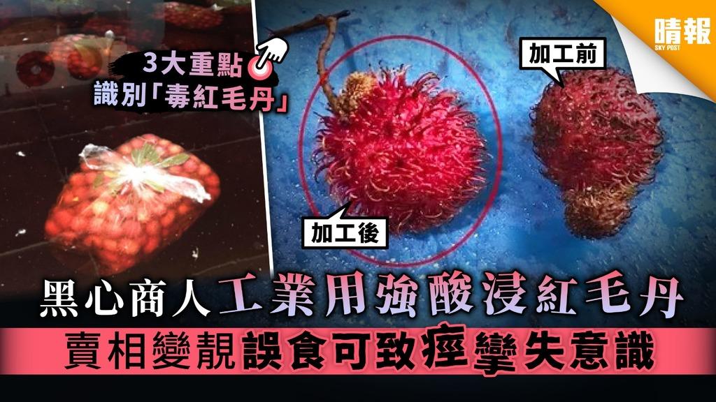 【食物安全】黑心商人工業用強酸浸紅毛丹 賣相變靚誤食可致痙攣喪失意識