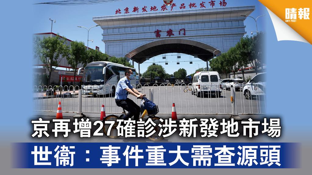 【內地疫情‧第二波】京再增27確診涉新發地市場 世衞:事件重大需查源頭