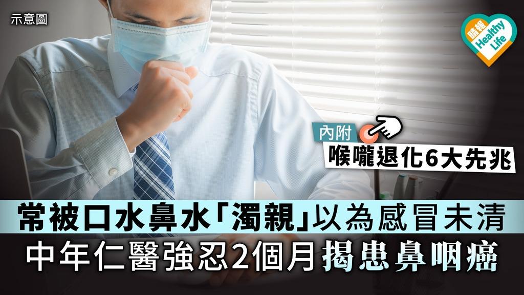 【咽喉退化】常被口水鼻水「濁親」以為感冒未清 中年仁醫強忍2個月揭患鼻咽癌【附喉嚨退化6大先兆】
