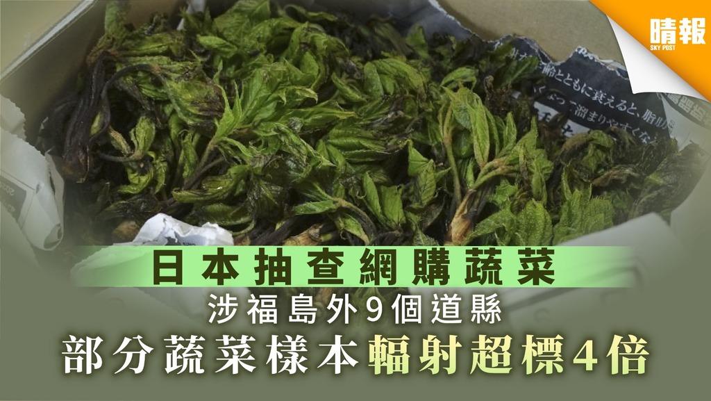 【食用安全】日本抽查網購蔬菜涉福島外9個道縣 部分蔬菜樣本輻射超標4倍