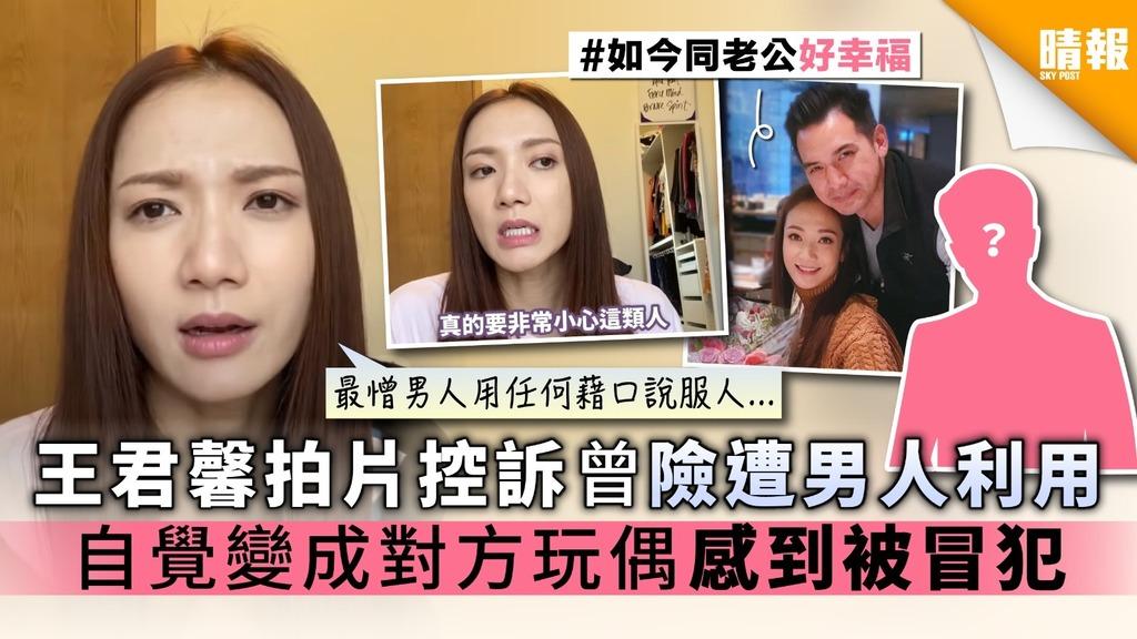王君馨拍片控訴曾險遭男人利用 自覺變成對方玩偶 感到被冒犯