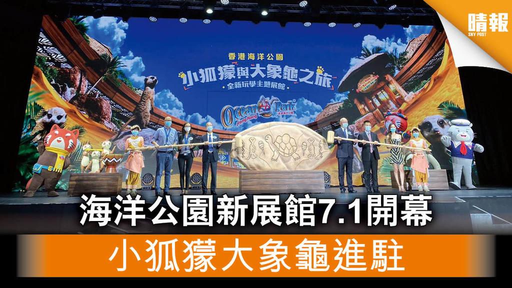 【海洋公園】斥資$6000萬新展館7.1開幕 小狐獴大象龜進駐