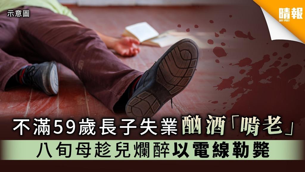 【家庭悲劇】不滿59歲長子失業酗酒「啃老」 八旬母趁兒爛醉以電線勒斃