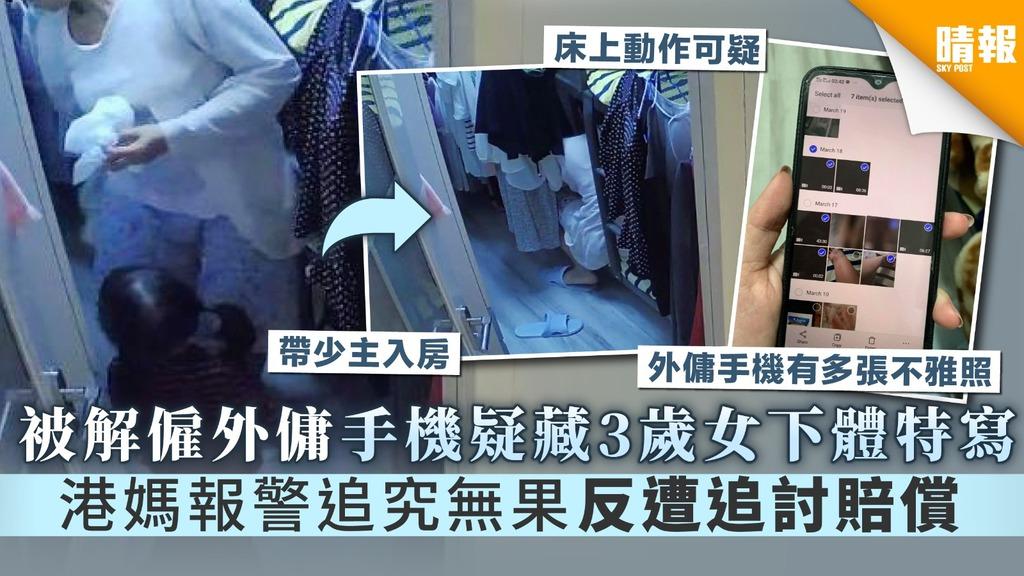 【令人髮指】被解僱外傭手機疑藏3歲女下體特寫 港媽報警追究無果反遭追討賠償