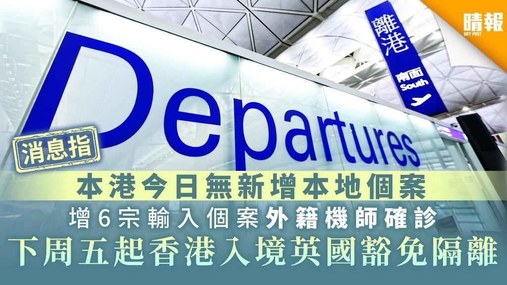 【新冠肺炎】消息指本港今日無新增本地個案 增6宗輸入個案 外籍機師確診 下周五起香港入境英國豁免隔離