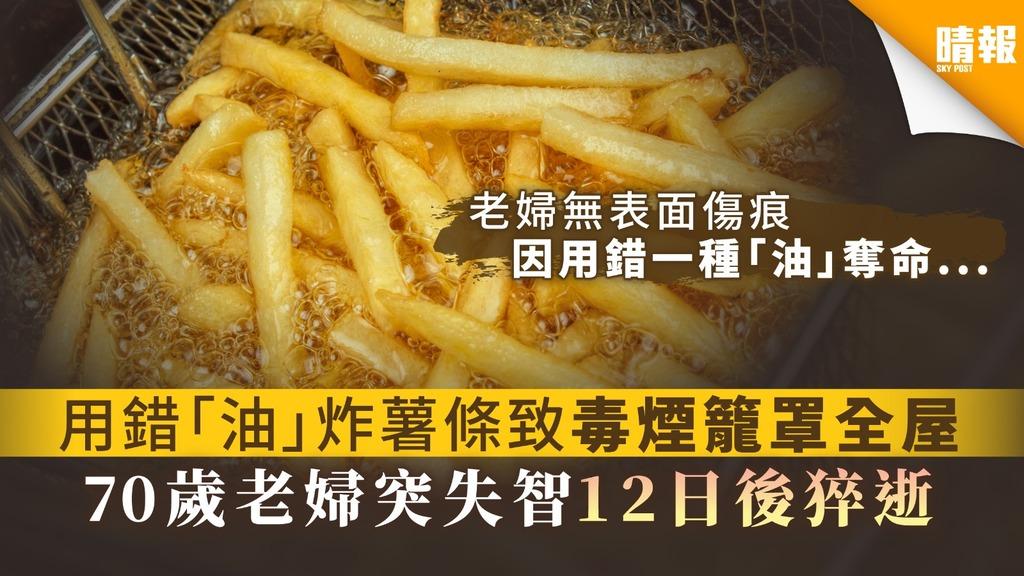 【煮食意外】用錯「油」炸薯條致毒煙籠罩全屋 70歲老婦突失智12日後猝逝