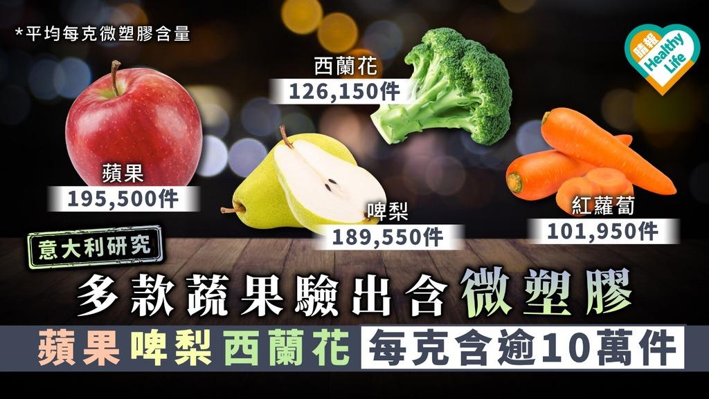 【微塑膠污染】多款蔬果驗出含微塑膠 蘋果啤梨西蘭花每克含逾10萬件