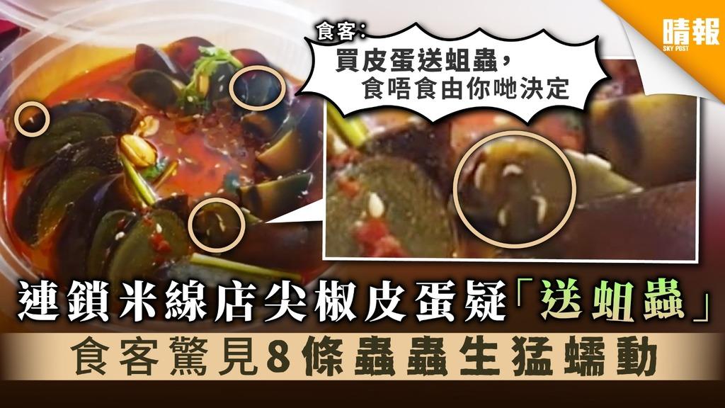 【皮蛋有蟲】連鎖米線店尖椒皮蛋疑「送蛆蟲」 食客驚見8條蟲蟲生猛蠕動