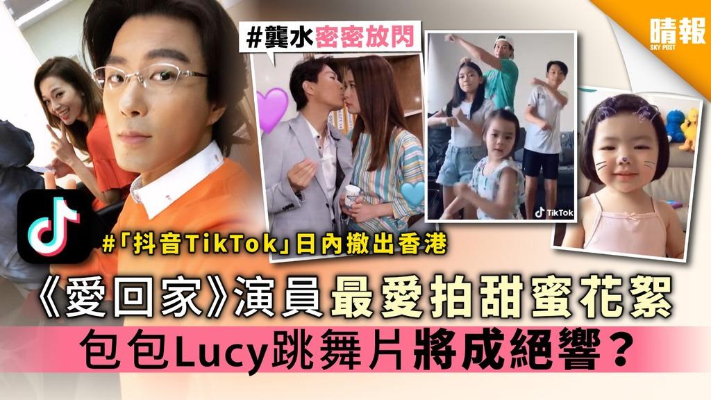 【「抖音TikTok」日內撤出香港】《愛回家》演員最愛拍甜蜜花絮 包包Lucy跳舞片將成絕響?