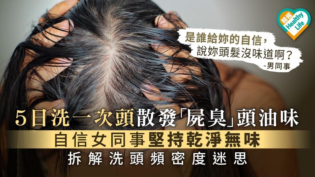 5日洗一次頭散發「屍臭」頭油味 自信女同事堅持乾淨無味 拆解洗頭頻密度迷思