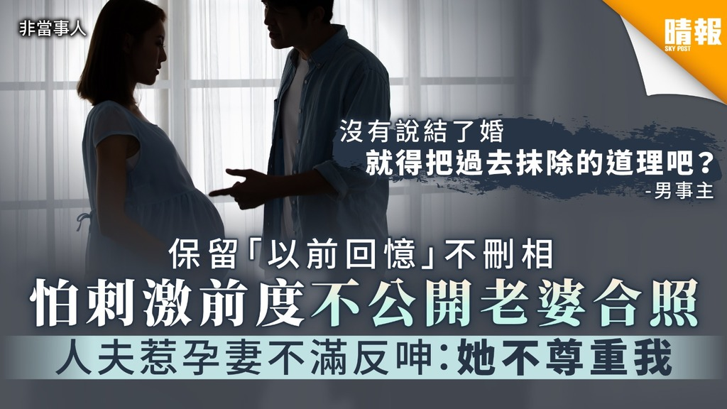 【誰是誰非?】保留「以前回憶」不刪相 怕刺激前度不公開老婆合照 人夫惹孕妻不滿反呻:她不尊重我