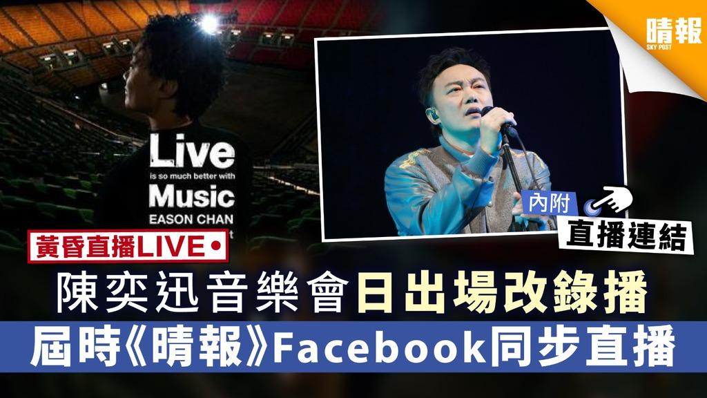 【黃昏直播LIVE】 陳奕迅Eason音樂會日出場改錄播 屆時《晴報》Facebook同步直播(內附直播連結)
