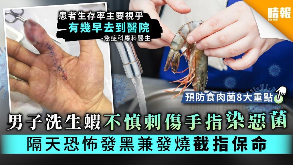 【食肉菌感染】男子洗生蝦不慎刺傷手指染惡菌 隔天恐怖發黑兼發燒截指保命