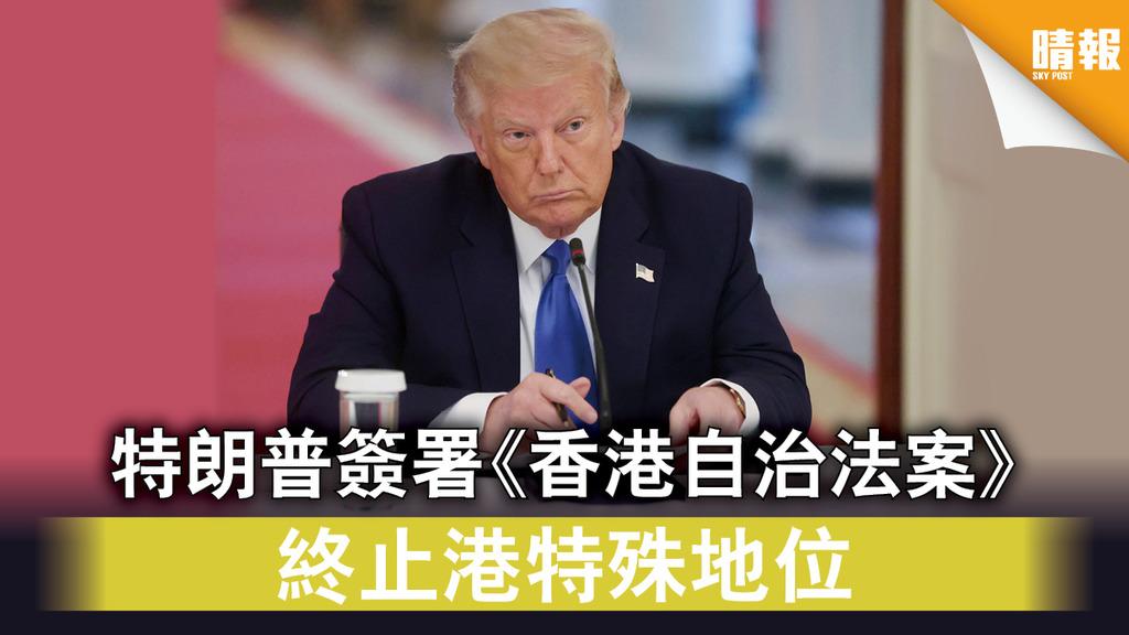 【港區國安法】特朗普簽署《香港自治法案》 終止港特殊地位