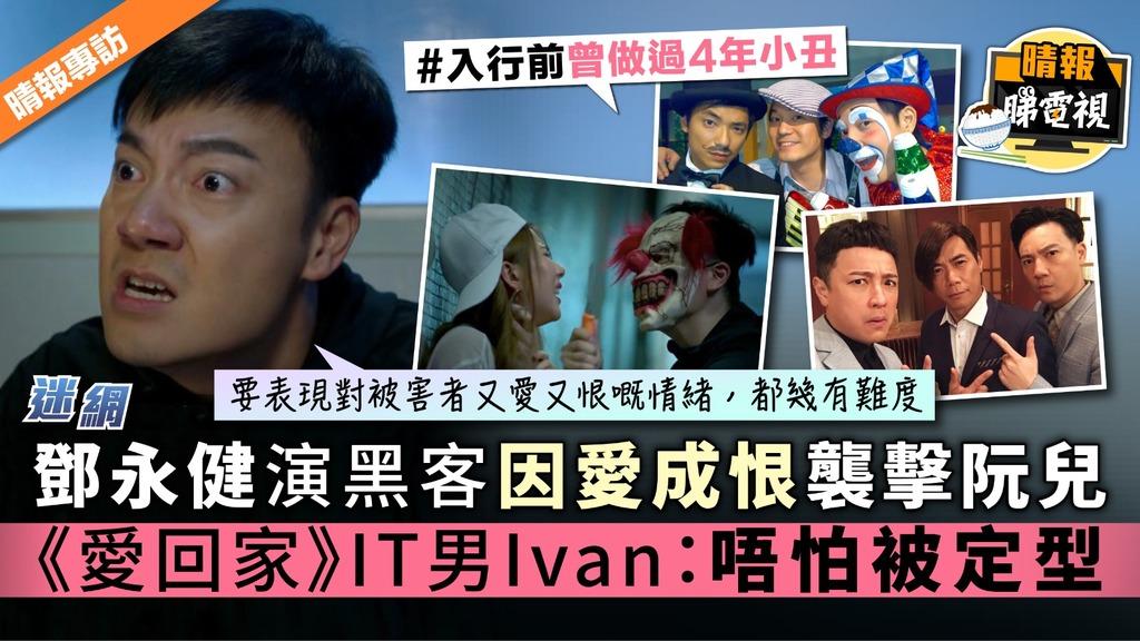 【迷網】鄧永健演黑客因愛成恨襲擊阮兒 《愛回家》IT男Ivan:唔怕被定型