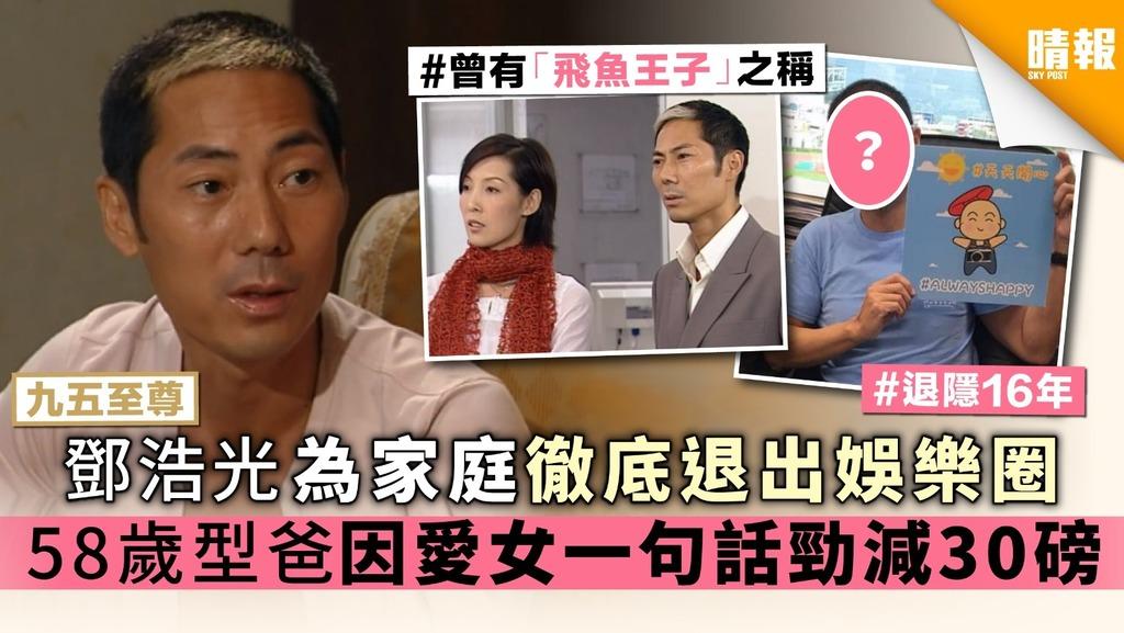 【九五至尊】鄧浩光為家庭徹底退出娛樂圈 58歲型爸因愛女一句話勁減30磅