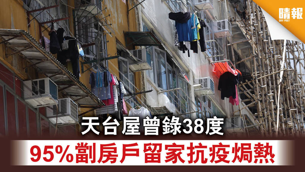 【基層苦況】天台屋曾錄38度 95%劏房戶留家抗疫焗熱