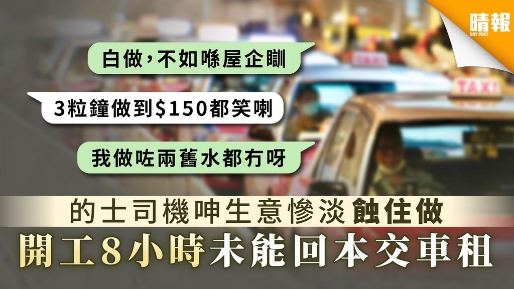 【新冠肺炎】的士司機呻生意慘淡蝕住做 開工8小時未能回本交車租
