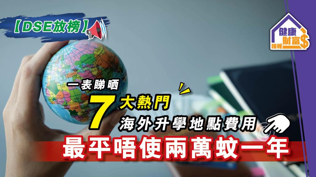 【DSE放榜】一表睇晒7大熱門海外升學地點費用 最平唔使兩萬蚊一年