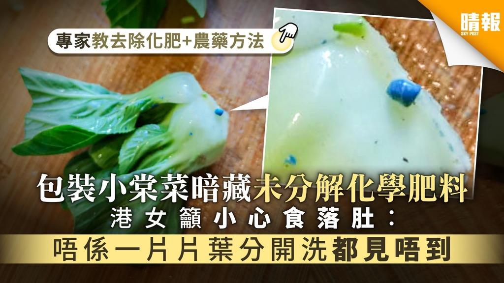 【食用安全】包裝小棠菜暗藏未分解化學肥料 港女籲小心食落肚:唔係一片片葉分開洗都見唔到