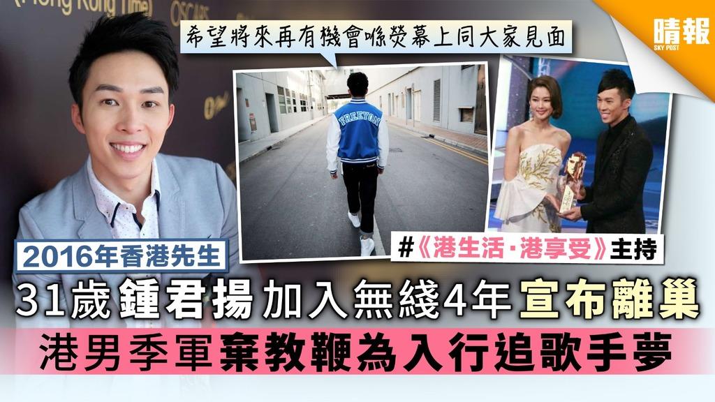 【2016年香港先生】31歲鍾君揚加入無綫4年宣布離巢 港男季軍棄教鞭為入行追歌手夢