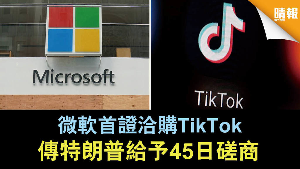 【中美角力】微軟首證洽購TikTok 傳特朗普給予45日磋商