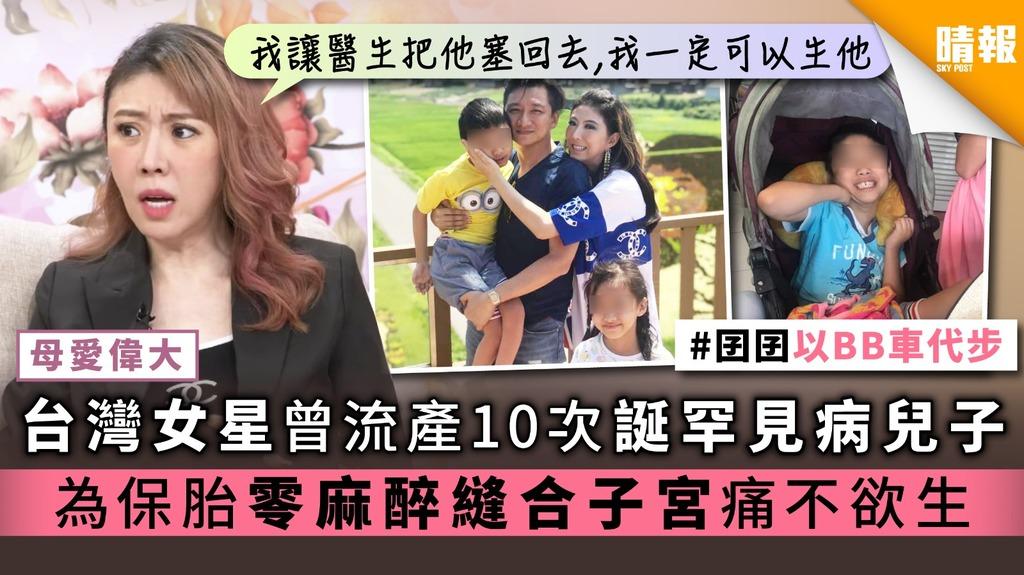 【母愛偉大】台灣女星曾流產10次誕罕見病兒子 為保胎零麻醉縫合子宮痛不欲生