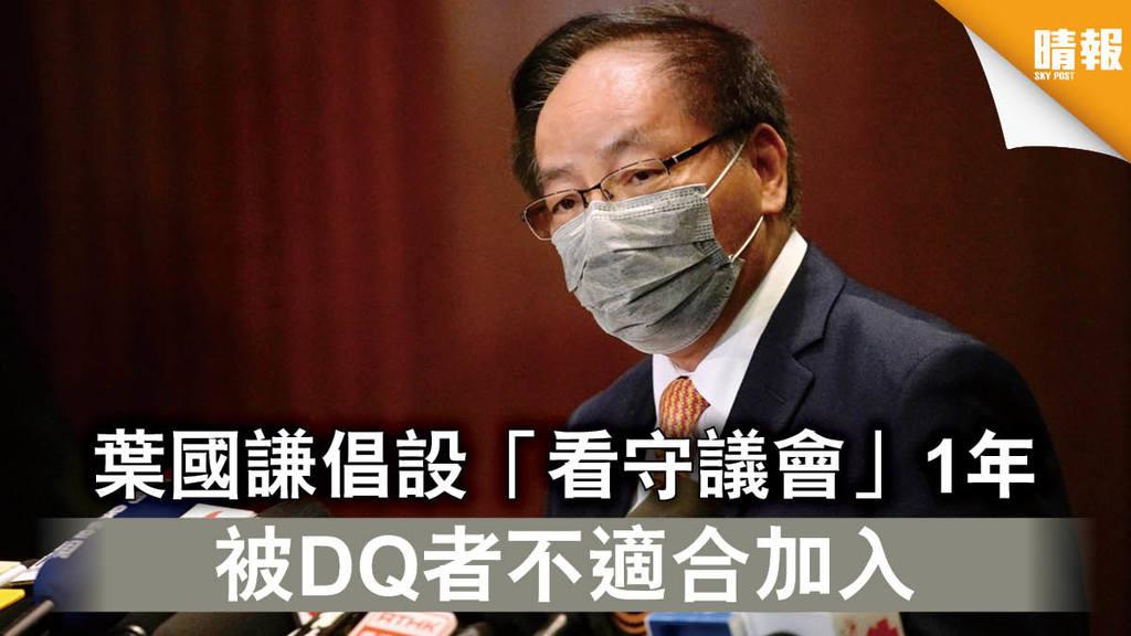 【立會真空】葉國謙倡設「看守議會」1年 被DQ者不適合加入