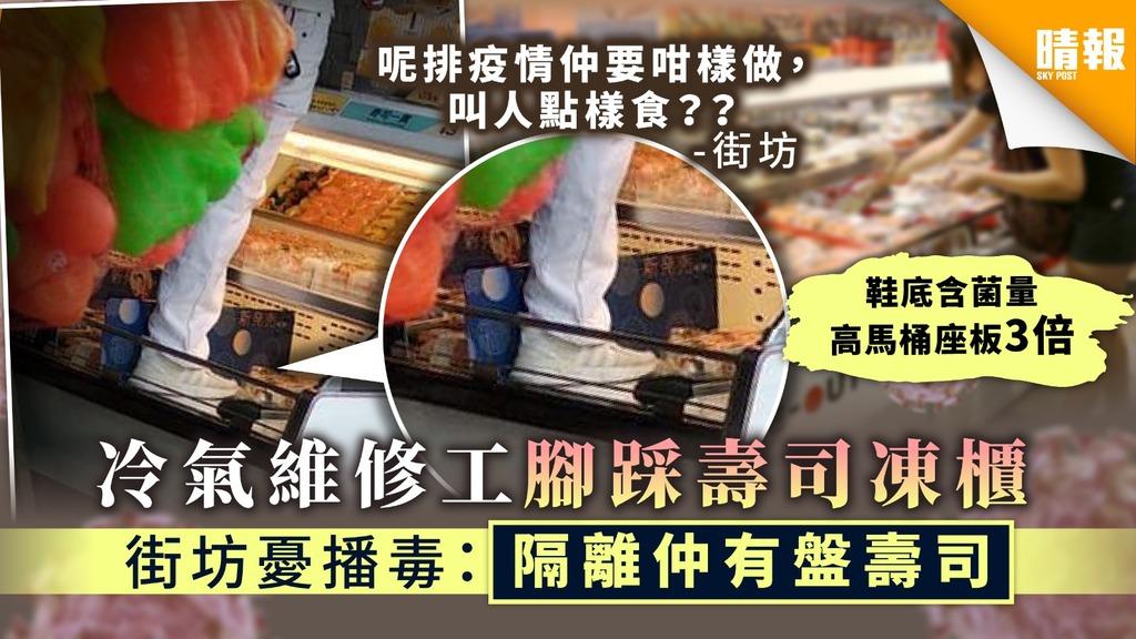【鞋底播毒】冷氣維修工腳踩壽司凍櫃 街坊憂播毒:隔離仲有盤壽司